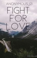 Fight for love *COMPLETED* by Anonymous_121
