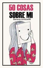 50 cosas sobre mi. 7u7 by banana-rainbow98