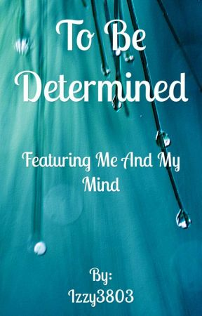 To Be Determined ||A book of my random thoughts of anything and everything|| by Izzy3803