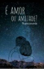 É Amor Ou Amizade? by ThaisaAmanda