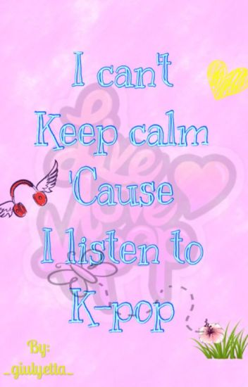 I can't keep calm 'cause I listen to K-pop