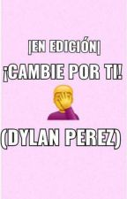 ¡Cambie Por Ti! -Dylan Perez (EN EDICIÓN) by RainbowMH