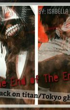 The end of the end - (Attack on Titan/Tokyo ghoul-Fanfic) by Isabella_chan_2002