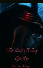 Too Late To Say Goodbye [Kylo Ren X Reader] by _Emo_Kylo_Ren_