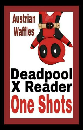 Deadpool x Reader One Shots [[DISCONTINUED]] by AustrianWaffles
