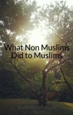 What Non Muslims Did to Muslims by TruthShallPrevail