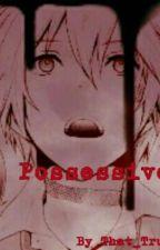 Possessive (YANDERE! Boy x Reader) by That_True_Crazy