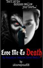 LOVE ME TO DEATH by ukissmeproud08