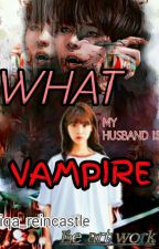 [COMPLeTEd]What my Husband Is vampire by iqa_reincastle