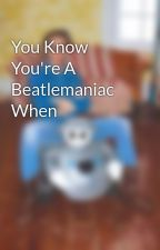 You Know You're A Beatlemaniac When by sydstache