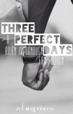 Three Perfect Days (A Riley McDonough Fan Fic) by zefairyprincess