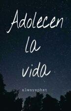 Adolecen La Vida (Texto terminado) by alwaysphst