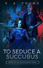 To Seduce a Succubus {18+} |Book 5|✔ by SerenityR0se