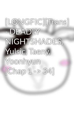 Đọc truyện [LONGFIC][Trans] - DEADLY NIGHTSHADES, Yulsic, Taeny, Yoonhyun [Chap 1 -> 34]