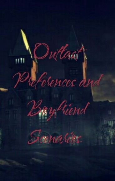 Outlast Preferences and Boyfriend Scenarios