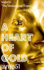 A Heart of Gold {Sequel to 'The Undiscovered Triplets'} by turnip51