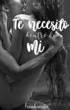 Te Necesito Dentro De Mi +18 | TERMINADA  by Frembuesita