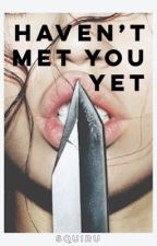 Haven't Met You Yet [EDITING IN PROGRESS] by squiru