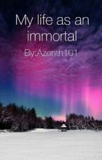 My life as an Immortal  by Azenth101