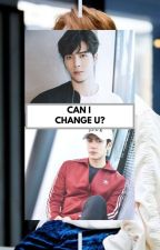 Can I Change U? [COMPLETED] by MrsWang_852