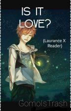 Is It Love? (Laurance X Reader) ✔ {Wattys2016} by GomoIsTrash