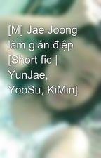 [M] Jae Joong làm gián điệp [Short fic   YunJae, YooSu, KiMin] by hny1995