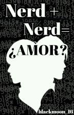 Nerd+Nerd= ¿Amor? [SIN EDITAR] by blackmoon_16