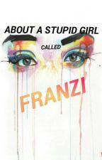 About A Stupid Girl Called Franzi by Franzi_Hakuna_Matata