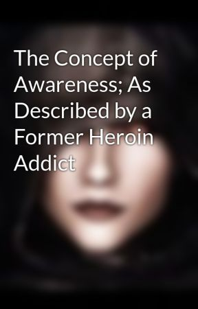 The Concept of Awareness; As Described by a Former Heroin Addict by Alduith