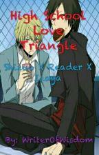 High School Love Triangle {Slightly Obsessive!Izaya X Reader X Shizuo} [ON HOLD] by WriterOfWisdom