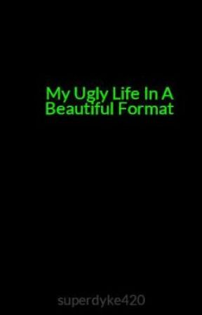My Ugly Life In A Beautiful Format by superdyke420