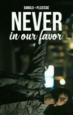 Never in our favor «banglo» by plsjessie