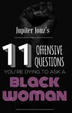 11 Offensive Questions You're Dying To Ask A Black Woman by JoinJupiterJonz