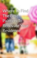 Where To Find The Best Painters To Renovate Your Residence by bee93leif