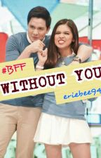 #BFF : Without You (ALDUB Inspired Story) by eriebee94
