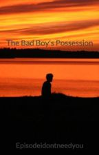 The Bad Boy's Possession by Episodeidontneedyou