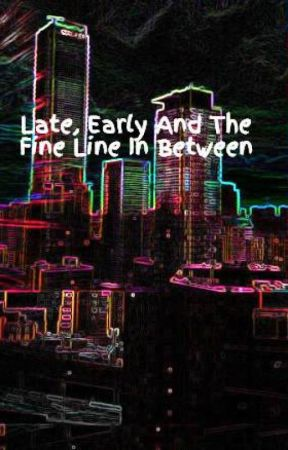 Late, Early And The Fine Line In Between by LYam410