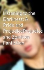 Listening to the Darkness: A Pride and PrejudicePrejudice and Zombies Fanfiction by maddoxfoenix
