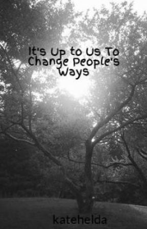 It's Up to Us To Change People's Ways by katehelda