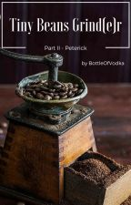 Tiny Beans Grind(e)r (Part II) - Peterick by BottleOfVodka
