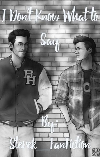 I Don't Know What to Say- A Sterek Fanfiction -IMPORTANT UPDATE!-