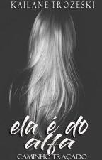 Ela é do Alfa - Caminho Traçado (Completo) - Primeiro Livro by KailaneTrozeski