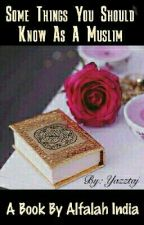 Some Things You Should Know As A Muslim by yazztaj