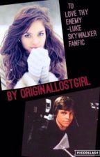 To love thy enemy- Luke Skywalker Fanfiction by theoriginalostgirl
