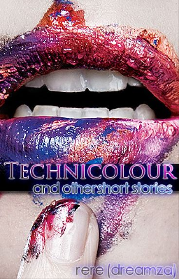 Technicolour (And Other Short Stories) by dreamza