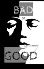 Bad Or Good by justbooksforever