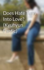 Does Hate Turn Into Love? (Kyuhyun Fanfic) by KittyLiu0