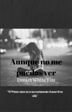 Aunque No Me Puedas Ver by Dreamwhiteyou