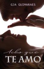 Acho que Te Amo (COMPLETO) by GJAguimaraes
