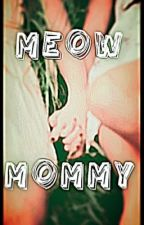 Meow, Mommy by FriendlyMommy